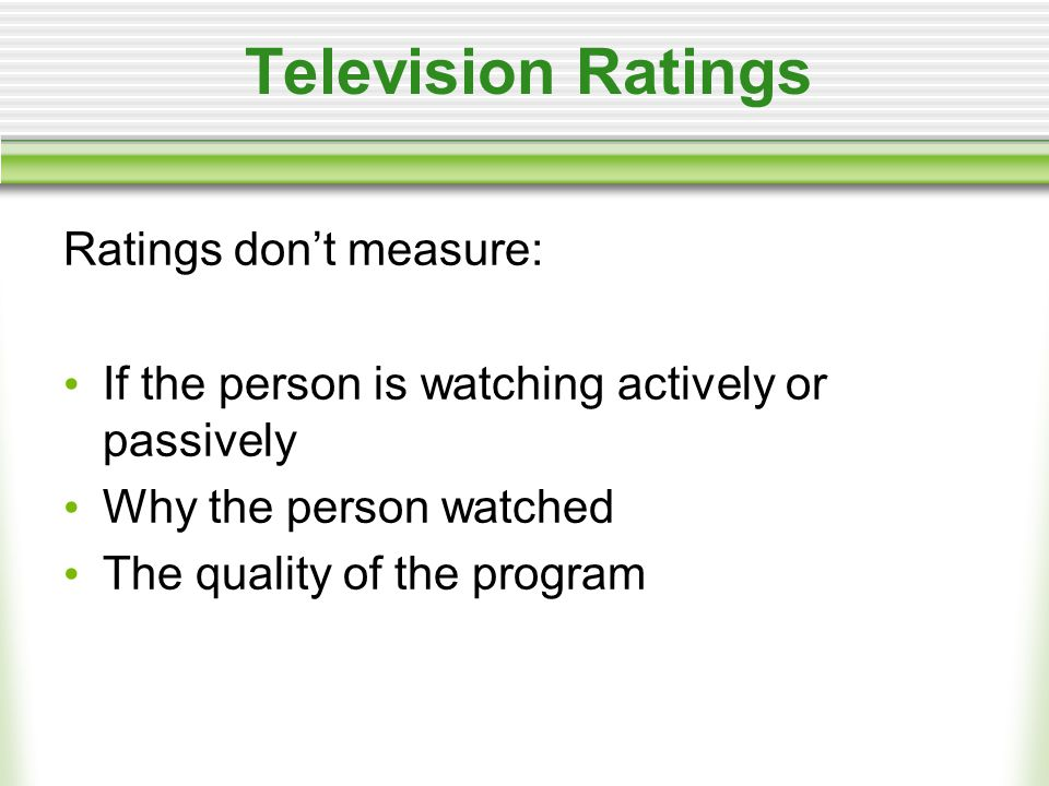 Television Ratings Ratings don't measure: If the person is watching actively or passively Why the person watched The quality of the program