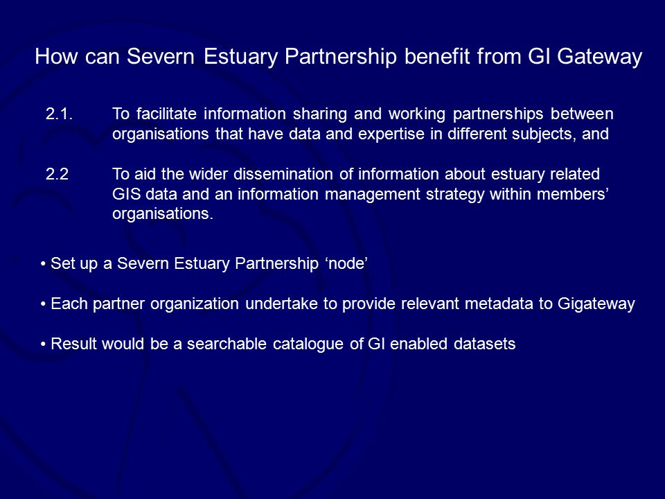 How can Severn Estuary Partnership benefit from GI Gateway 2.1.To facilitate information sharing and working partnerships between organisations that have data and expertise in different subjects, and 2.2To aid the wider dissemination of information about estuary related GIS data and an information management strategy within members' organisations.