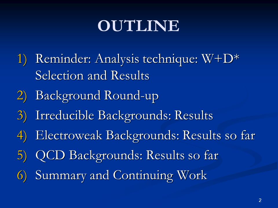 2 OUTLINE 1)Reminder: Analysis technique: W+D* Selection and Results 2)Background Round-up 3)Irreducible Backgrounds: Results 4)Electroweak Backgrounds: Results so far 5)QCD Backgrounds: Results so far 6)Summary and Continuing Work