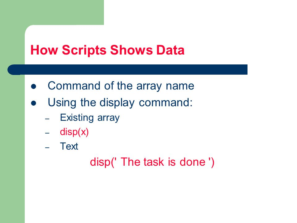 How Scripts Shows Data Command of the array name Using the display command: – Existing array – disp(x) – Text disp( The task is done )