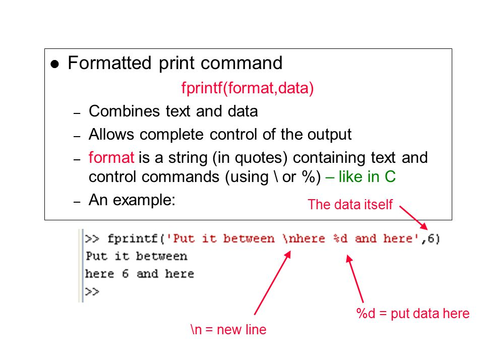 Formatted print command fprintf(format,data) – Combines text and data – Allows complete control of the output – format is a string (in quotes) containing text and control commands (using \ or %) – like in C – An example: \n = new line %d = put data here The data itself