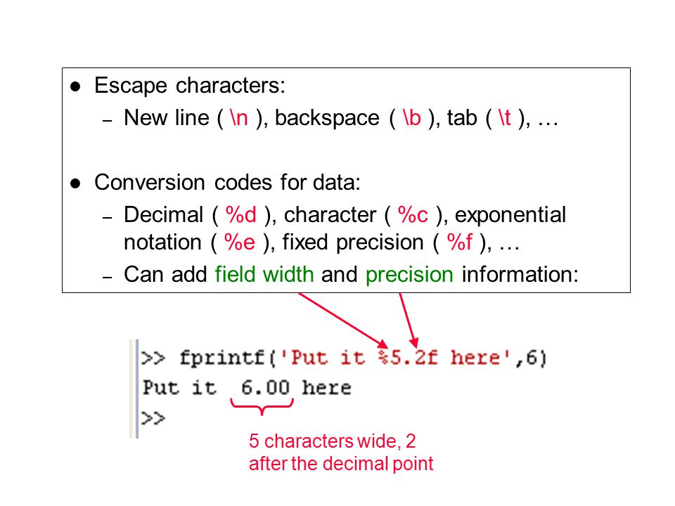 Escape characters: – New line ( \n ), backspace ( \b ), tab ( \t ), … Conversion codes for data: – Decimal ( %d ), character ( %c ), exponential notation ( %e ), fixed precision ( %f ), … – Can add field width and precision information: 5 characters wide, 2 after the decimal point
