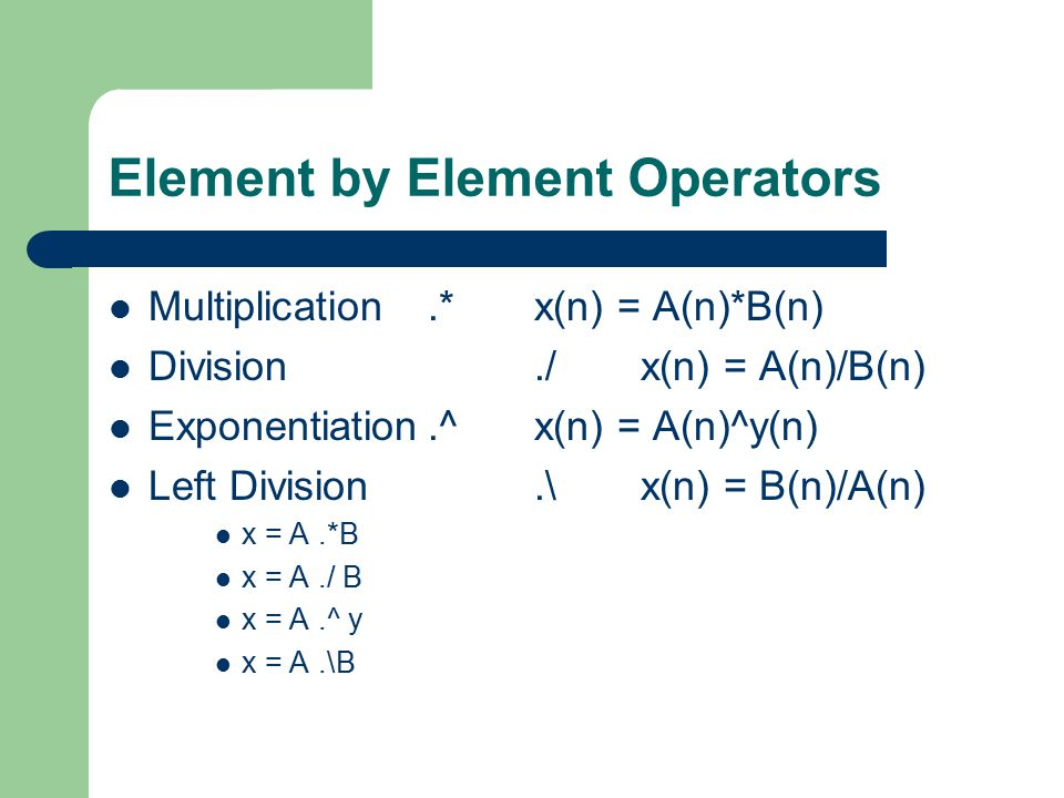 Element by Element Operators Multiplication.* x(n) = A(n)*B(n) Division./x(n) = A(n)/B(n) Exponentiation.^x(n) = A(n)^y(n) Left Division.\ x(n) = B(n)/A(n) x = A.*B x = A./ B x = A.^ y x = A.\B