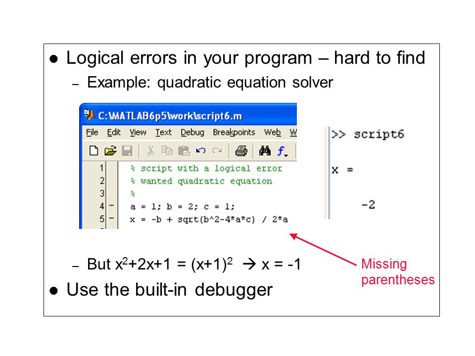 Logical errors in your program – hard to find – Example: quadratic equation solver – But x 2 +2x+1 = (x+1) 2  x = -1 Use the built-in debugger Missing parentheses