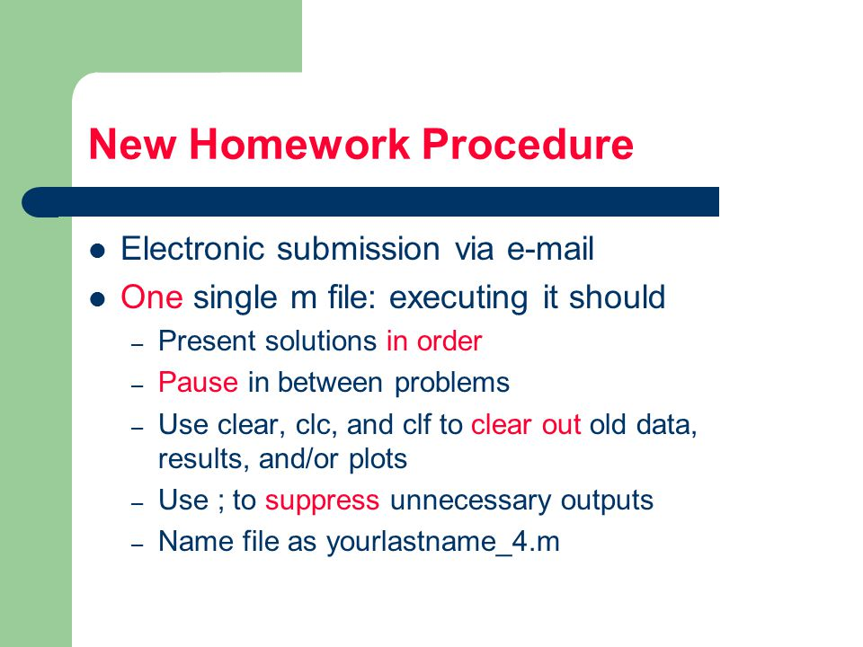New Homework Procedure Electronic submission via  One single m file: executing it should – Present solutions in order – Pause in between problems – Use clear, clc, and clf to clear out old data, results, and/or plots – Use ; to suppress unnecessary outputs – Name file as yourlastname_4.m