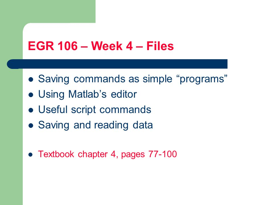 EGR 106 – Week 4 – Files Saving commands as simple programs Using Matlab's editor Useful script commands Saving and reading data Textbook chapter 4, pages