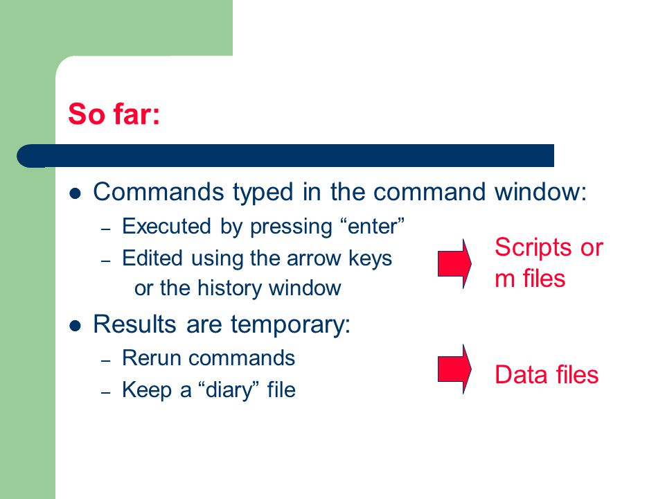 So far: Commands typed in the command window: – Executed by pressing enter – Edited using the arrow keys or the history window Results are temporary: – Rerun commands – Keep a diary file Scripts or m files Data files
