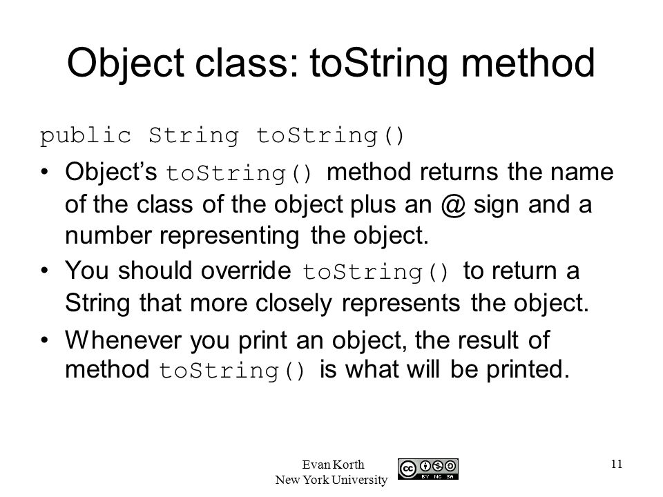 11 Evan Korth New York University Object class: toString method public String toString() Object's toString() method returns the name of the class of the object plus sign and a number representing the object.