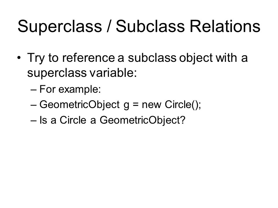 Superclass / Subclass Relations Try to reference a subclass object with a superclass variable: –For example: –GeometricObject g = new Circle(); –Is a Circle a GeometricObject