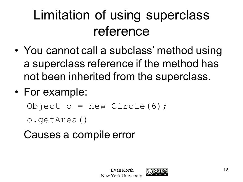 18 Evan Korth New York University Limitation of using superclass reference You cannot call a subclass' method using a superclass reference if the method has not been inherited from the superclass.