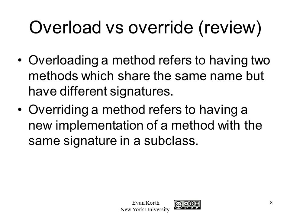 8 Evan Korth New York University Overload vs override (review) Overloading a method refers to having two methods which share the same name but have different signatures.