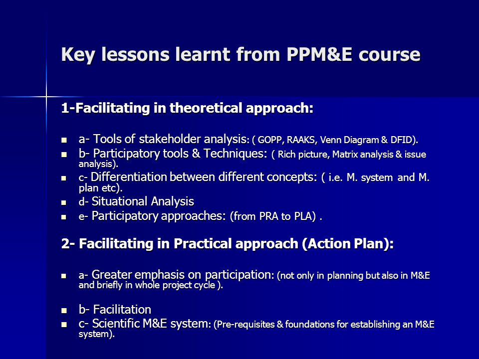 Key lessons learnt from PPM&E course 1-Facilitating in theoretical approach: a- Tools of stakeholder analysis : ( GOPP, RAAKS, Venn Diagram & DFID).
