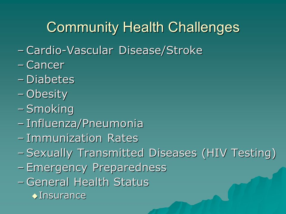 Community Health Challenges –Cardio-Vascular Disease/Stroke –Cancer –Diabetes –Obesity –Smoking –Influenza/Pneumonia –Immunization Rates –Sexually Transmitted Diseases (HIV Testing) –Emergency Preparedness –General Health Status  Insurance