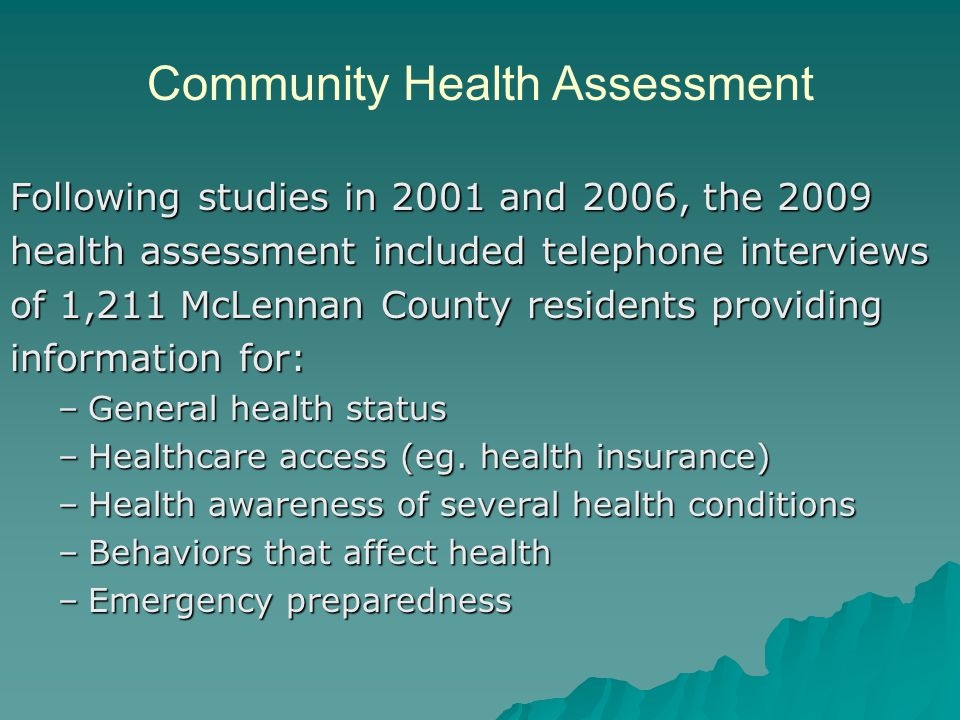 Following studies in 2001 and 2006, the 2009 health assessment included telephone interviews of 1,211 McLennan County residents providing information for: –General health status –Healthcare access (eg.