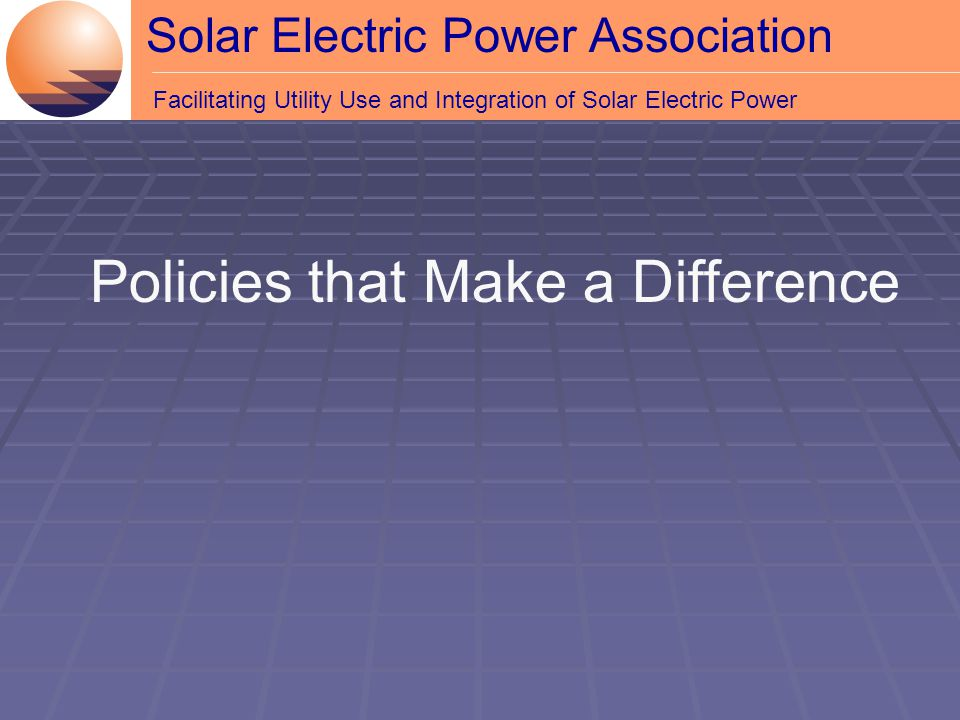 Solar Electric Power Association Facilitating Utility Use and Integration of Solar Electric Power Policies that Make a Difference