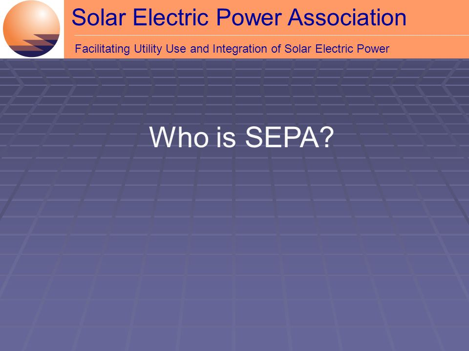 Solar Electric Power Association Facilitating Utility Use and Integration of Solar Electric Power Who is SEPA