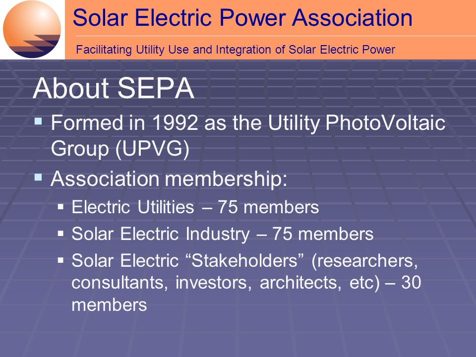 Solar Electric Power Association Facilitating Utility Use and Integration of Solar Electric Power About SEPA  Formed in 1992 as the Utility PhotoVoltaic Group (UPVG)  Association membership:  Electric Utilities – 75 members  Solar Electric Industry – 75 members  Solar Electric Stakeholders (researchers, consultants, investors, architects, etc) – 30 members
