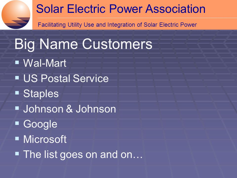 Solar Electric Power Association Facilitating Utility Use and Integration of Solar Electric Power  Wal-Mart  US Postal Service  Staples  Johnson & Johnson  Google  Microsoft  The list goes on and on… Big Name Customers