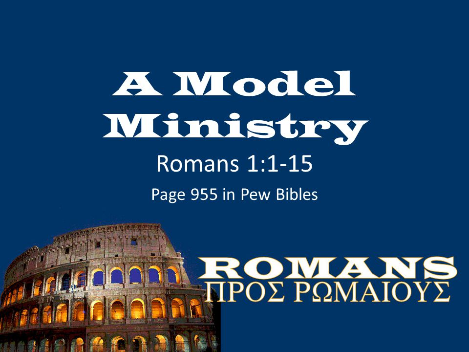 A Model Ministry Romans 1:1-15 Page 955 in Pew Bibles