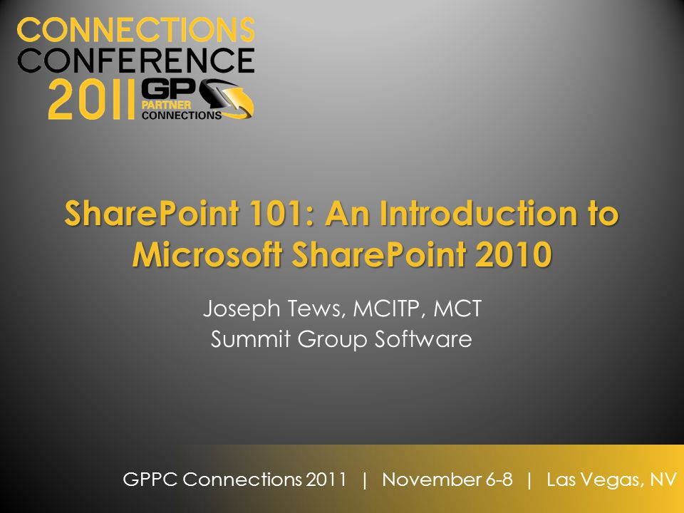 GPPC Connections 2011 | November 6-8 | Las Vegas, NV SharePoint 101: An Introduction to Microsoft SharePoint 2010 Joseph Tews, MCITP, MCT Summit Group Software
