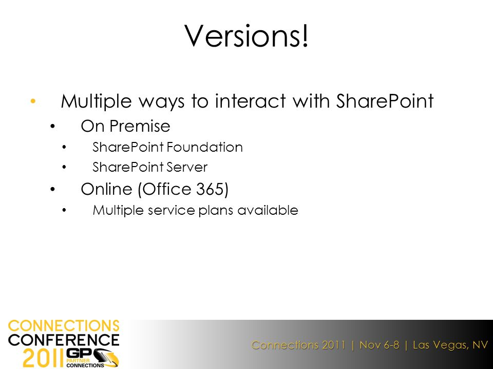 Connections 2011 | Nov 6-8 | Las Vegas, NV Multiple ways to interact with SharePoint On Premise SharePoint Foundation SharePoint Server Online (Office 365) Multiple service plans available Versions!