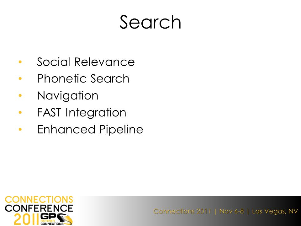 Connections 2011 | Nov 6-8 | Las Vegas, NV Social Relevance Phonetic Search Navigation FAST Integration Enhanced Pipeline Search