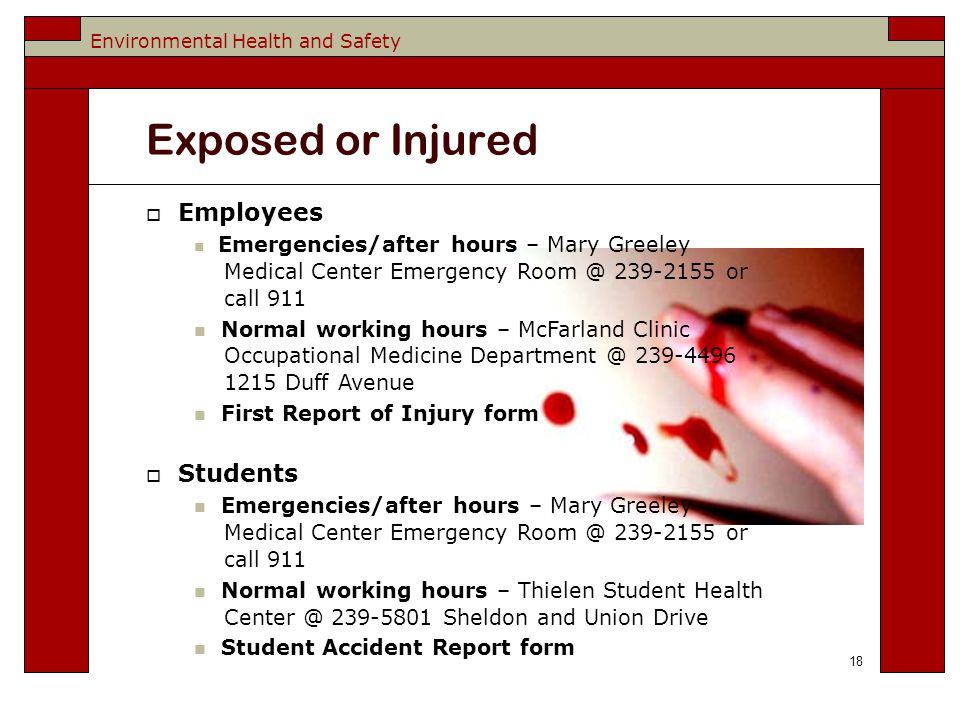 Environmental Health and Safety Exposed or Injured 18  Employees Emergencies/after hours – Mary Greeley Medical Center Emergency or call 911 Normal working hours – McFarland Clinic Occupational Medicine Duff Avenue First Report of Injury form  Students Emergencies/after hours – Mary Greeley Medical Center Emergency or call 911 Normal working hours – Thielen Student Health Sheldon and Union Drive Student Accident Report form