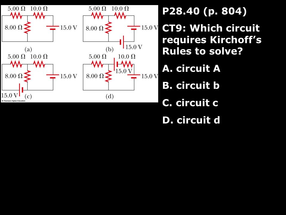 P28.40 (p. 804) CT9: Which circuit requires Kirchoff's Rules to solve.