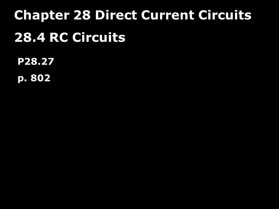 Chapter 28 Direct Current Circuits 28.4 RC Circuits P28.27 p. 802