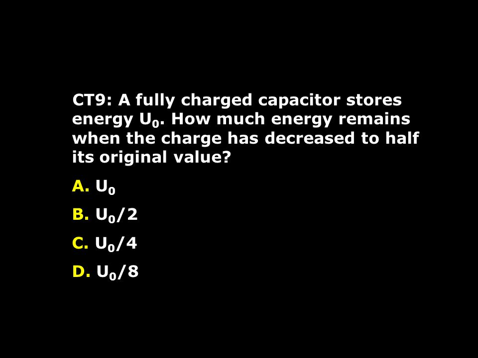 CT9: A fully charged capacitor stores energy U 0.