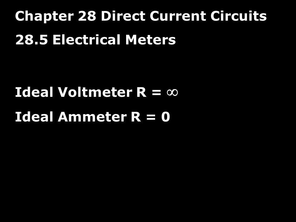 Chapter 28 Direct Current Circuits 28.5 Electrical Meters Ideal Voltmeter R =  Ideal Ammeter R = 0