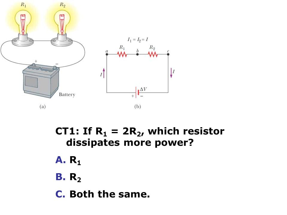 CT1: If R 1 = 2R 2, which resistor dissipates more power A. R 1 B. R 2 C. Both the same.