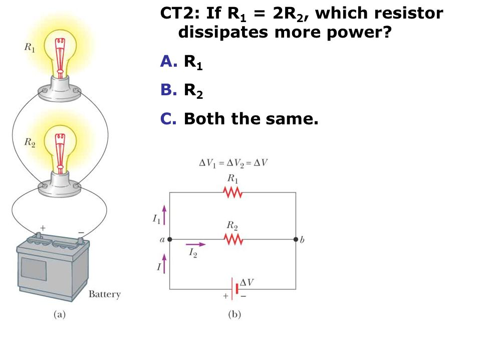 CT2: If R 1 = 2R 2, which resistor dissipates more power A. R 1 B. R 2 C. Both the same.