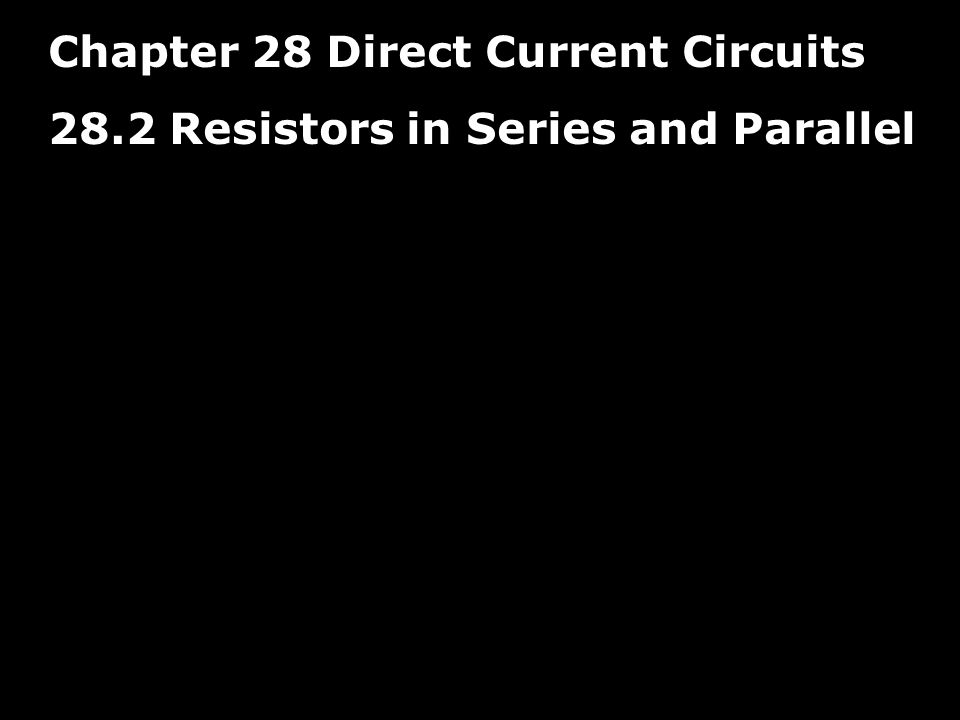 Chapter 28 Direct Current Circuits 28.2 Resistors in Series and Parallel