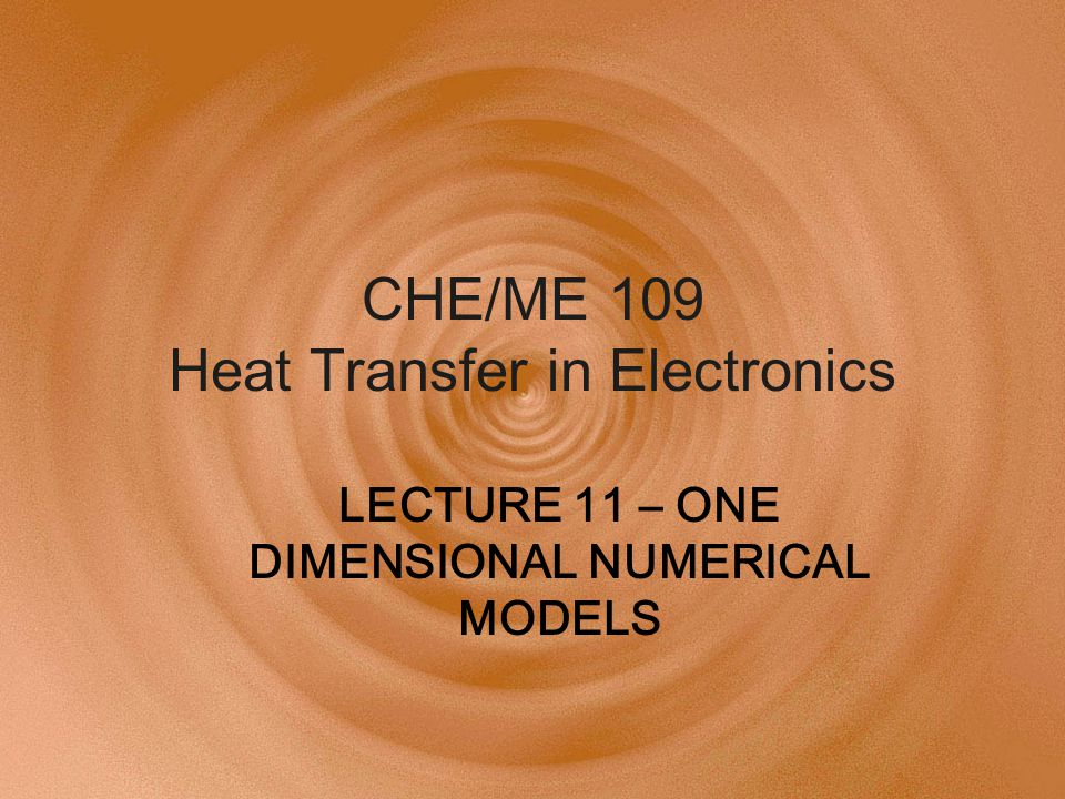 CHE/ME 109 Heat Transfer in Electronics LECTURE 11 – ONE DIMENSIONAL NUMERICAL MODELS