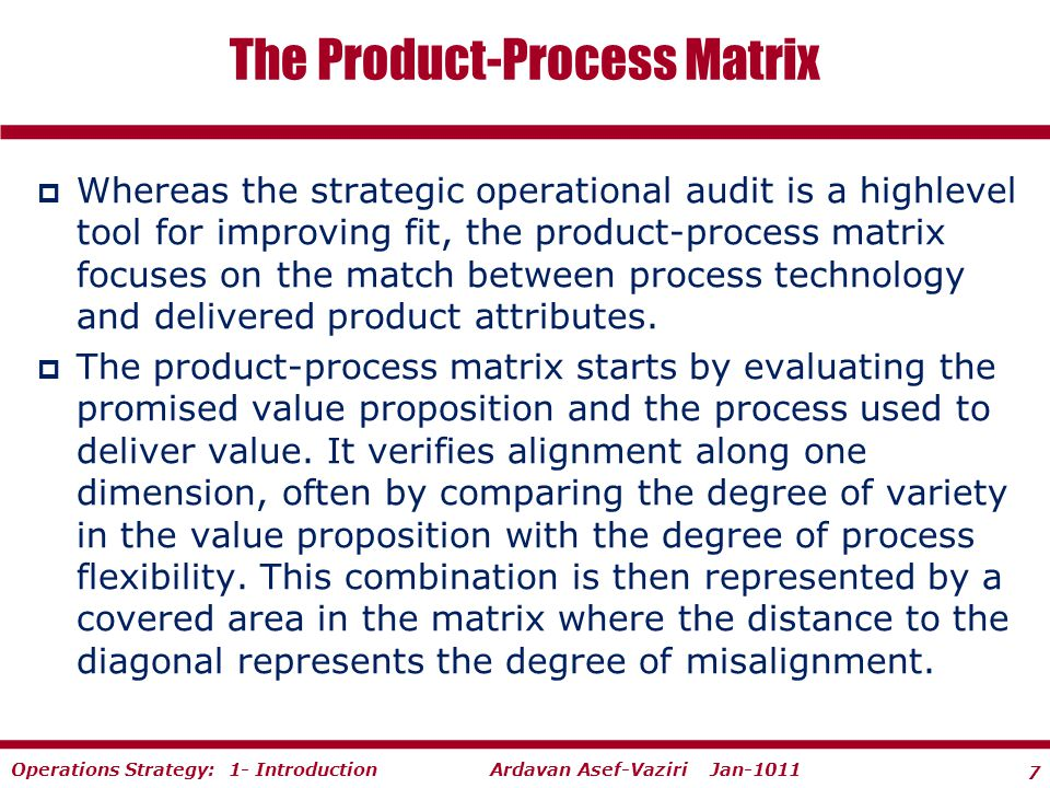 7 Ardavan Asef-Vaziri Jan-1011Operations Strategy: 1- Introduction  Whereas the strategic operational audit is a high­level tool for improving fit, the product-process matrix focuses on the match between process technology and delivered product attributes.