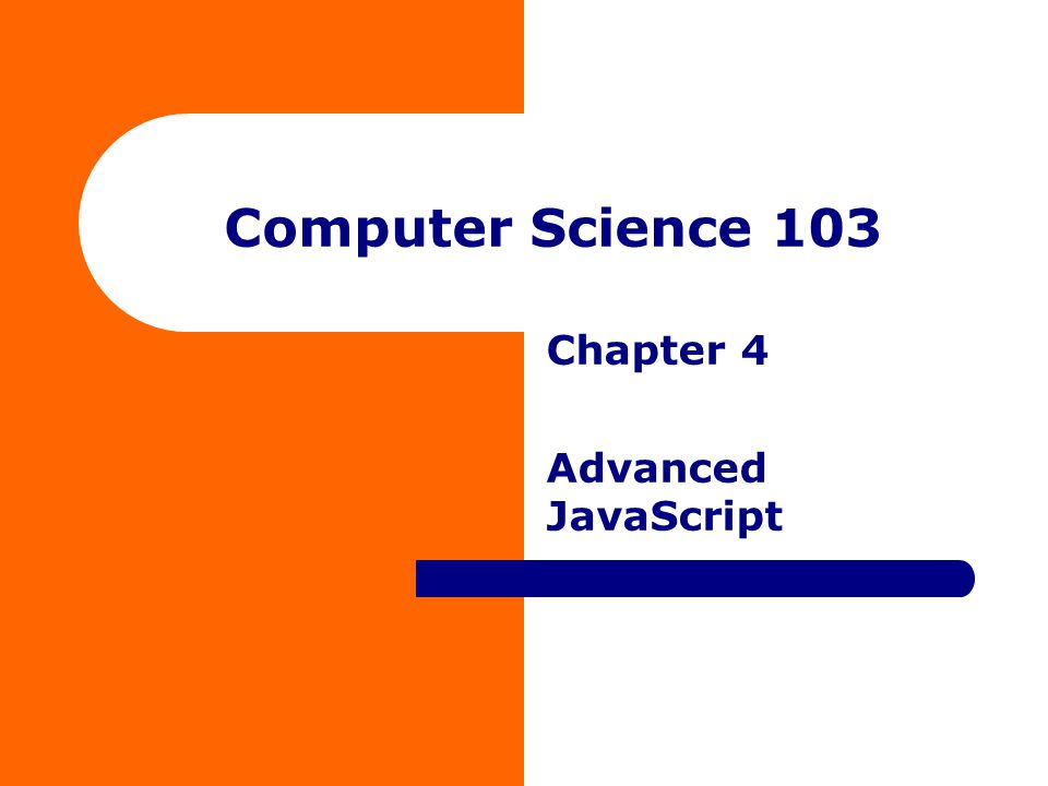 Computer Science 103 Chapter 4 Advanced JavaScript