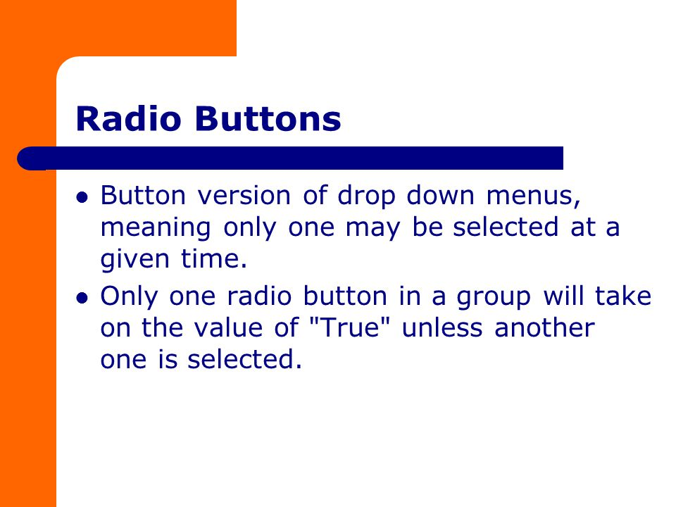 Radio Buttons Button version of drop down menus, meaning only one may be selected at a given time.