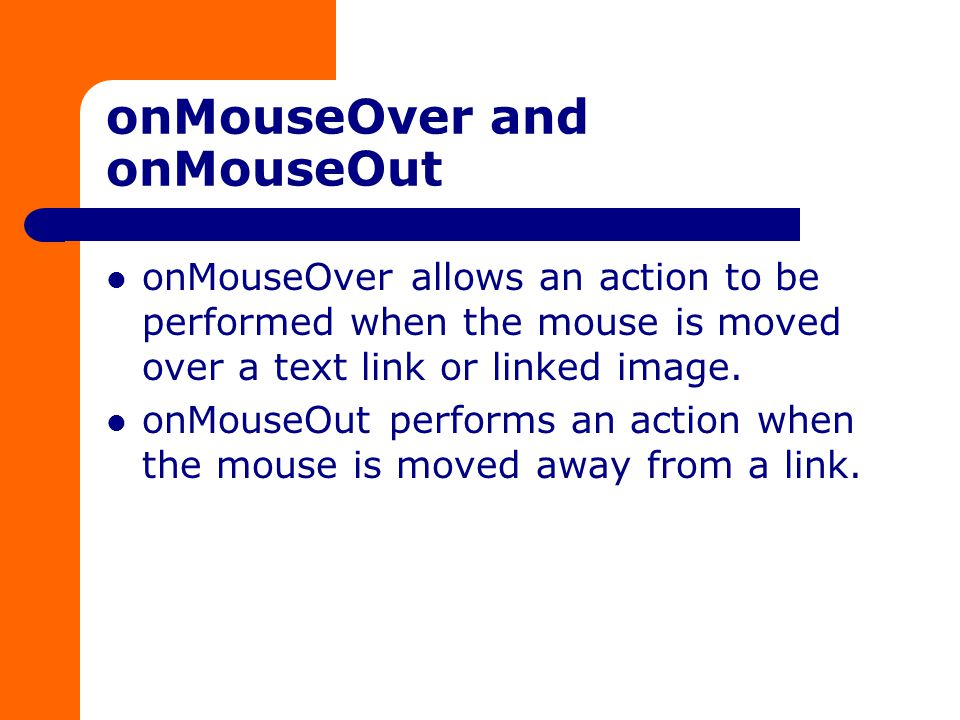 onMouseOver and onMouseOut onMouseOver allows an action to be performed when the mouse is moved over a text link or linked image.