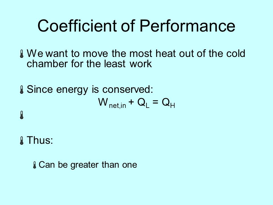 Coefficient of Performance  We want to move the most heat out of the cold chamber for the least work  Since energy is conserved: W net,in + Q L = Q H   Thus:  Can be greater than one