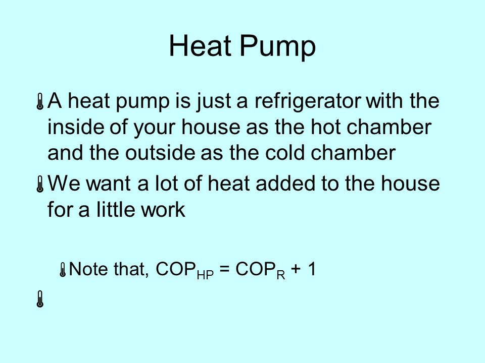 Heat Pump  A heat pump is just a refrigerator with the inside of your house as the hot chamber and the outside as the cold chamber  We want a lot of heat added to the house for a little work  Note that, COP HP = COP R + 1 