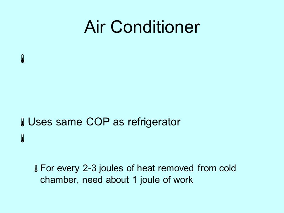 Air Conditioner   Uses same COP as refrigerator   For every 2-3 joules of heat removed from cold chamber, need about 1 joule of work