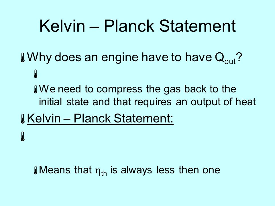 Kelvin – Planck Statement  Why does an engine have to have Q out .