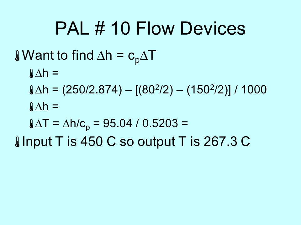 PAL # 10 Flow Devices  Want to find  h = c p  T   h =   h = (250/2.874) – [(80 2 /2) – (150 2 /2)] / 1000   h =   T =  h/c p = / =  Input T is 450 C so output T is C