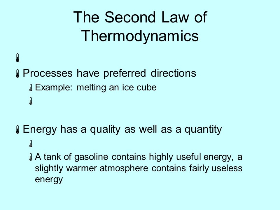 The Second Law of Thermodynamics   Processes have preferred directions  Example: melting an ice cube   Energy has a quality as well as a quantity   A tank of gasoline contains highly useful energy, a slightly warmer atmosphere contains fairly useless energy