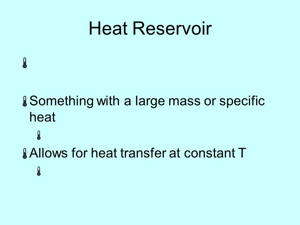 Heat Reservoir   Something with a large mass or specific heat   Allows for heat transfer at constant T 