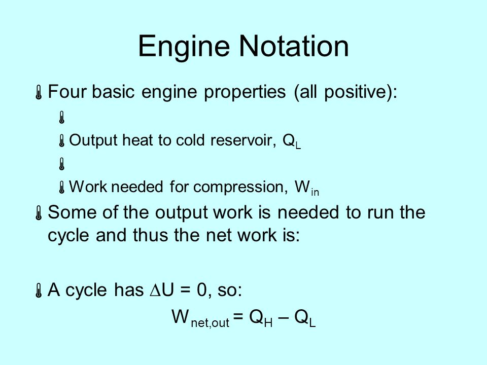Engine Notation  Four basic engine properties (all positive):   Output heat to cold reservoir, Q L   Work needed for compression, W in  Some of the output work is needed to run the cycle and thus the net work is:  A cycle has  U = 0, so: W net,out = Q H – Q L