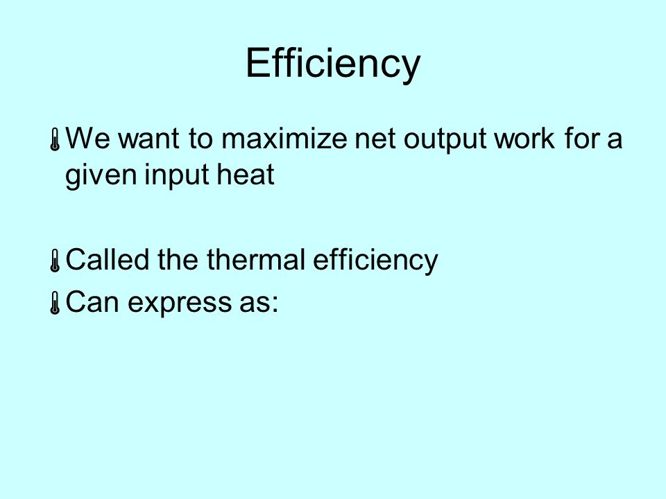 Efficiency  We want to maximize net output work for a given input heat   Called the thermal efficiency  Can express as: 