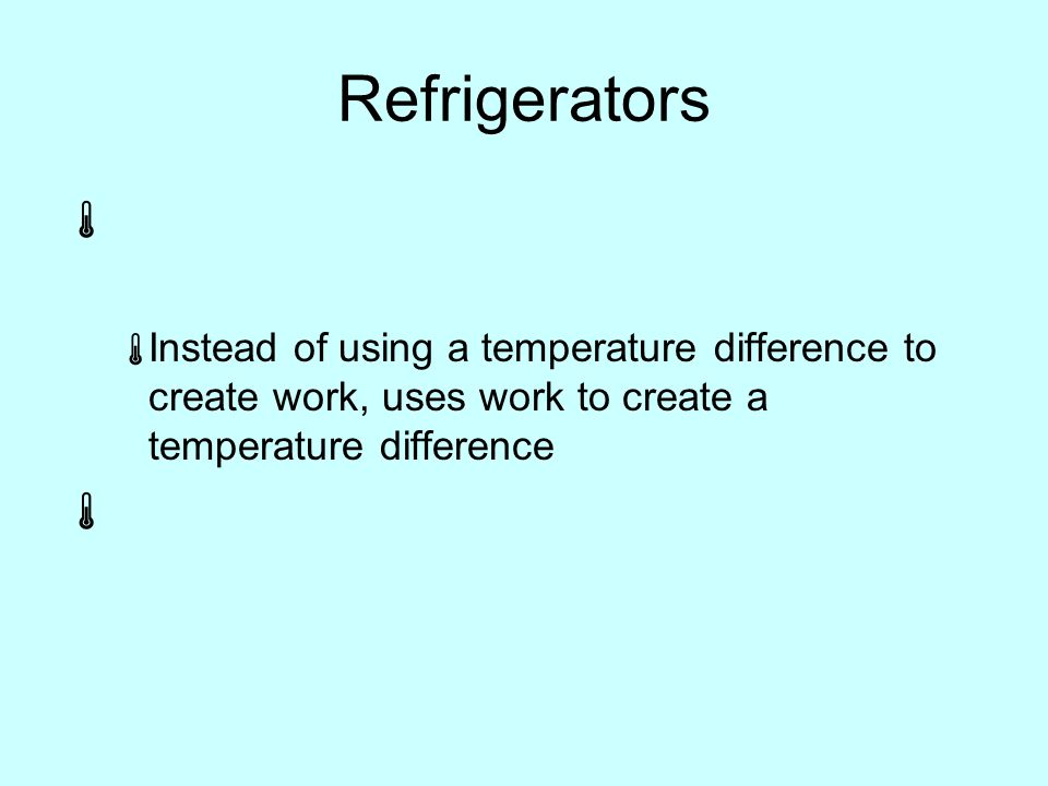 Refrigerators   Instead of using a temperature difference to create work, uses work to create a temperature difference 