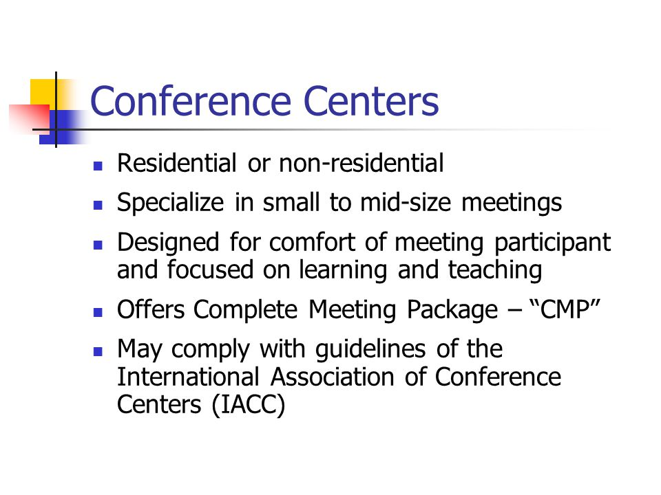 Conference Centers Residential or non-residential Specialize in small to mid-size meetings Designed for comfort of meeting participant and focused on learning and teaching Offers Complete Meeting Package – CMP May comply with guidelines of the International Association of Conference Centers (IACC)